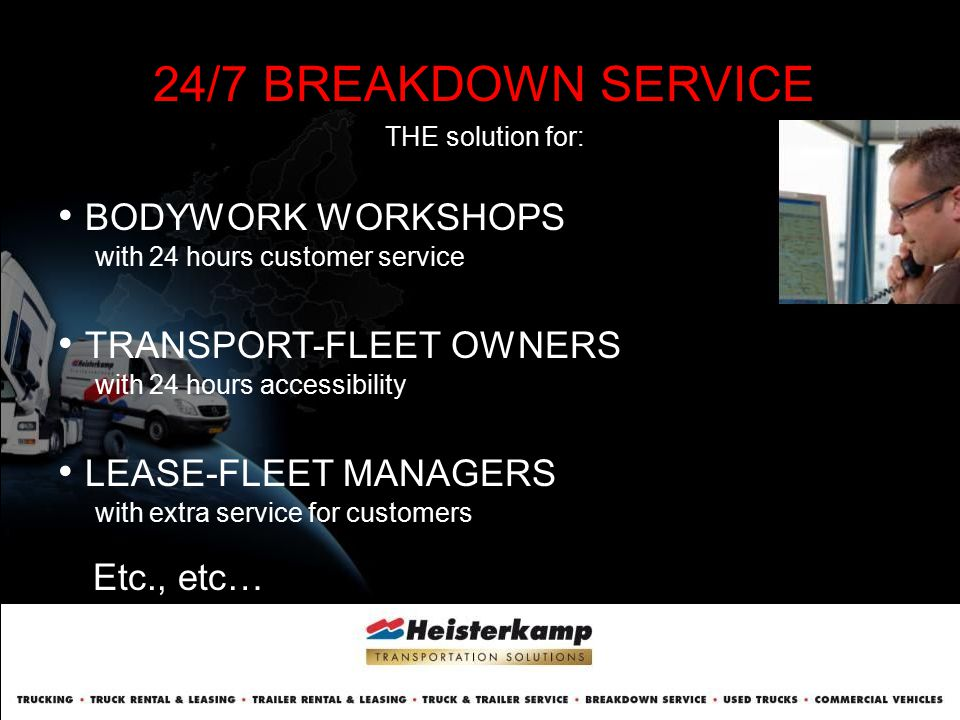 24/7 BREAKDOWN SERVICE THE solution for: BODYWORK WORKSHOPS with 24 hours customer service TRANSPORT-FLEET OWNERS with 24 hours accessibility LEASE-FL