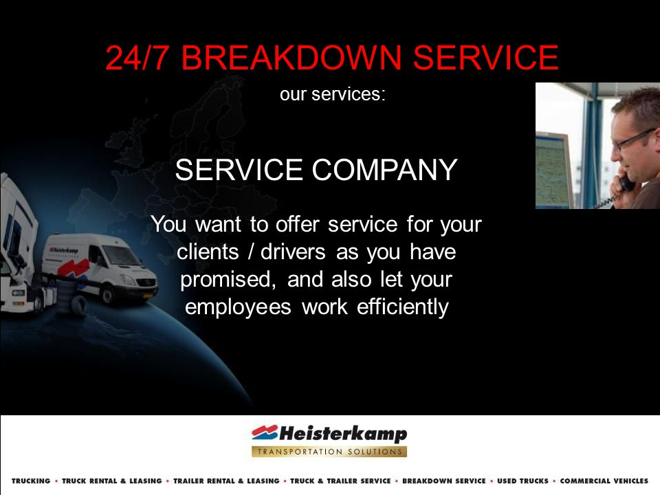 24/7 BREAKDOWN SERVICE our services: SERVICE COMPANY You want to offer service for your clients / drivers as you have promised, and also let your empl