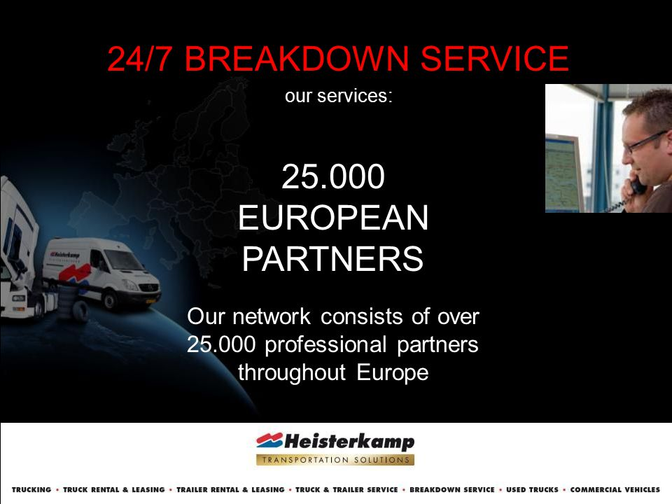 24/7 BREAKDOWN SERVICE our services: 25.000 EUROPEAN PARTNERS Our network consists of over 25.000 professional partners throughout Europe