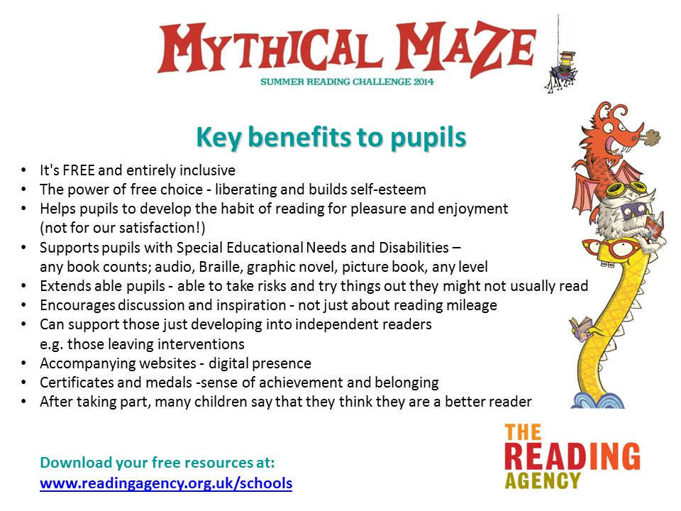 Download your free resources at: www.readingagency.org.uk/schools www.readingagency.org.uk/schools Key benefits to pupils It s FREE and entirely inclusive The power of free choice - liberating and builds self-esteem Helps pupils to develop the habit of reading for pleasure and enjoyment (not for our satisfaction!) Supports pupils with Special Educational Needs and Disabilities – any book counts; audio, Braille, graphic novel, picture book, any level Extends able pupils - able to take risks and try things out they might not usually read Encourages discussion and inspiration - not just about reading mileage Can support those just developing into independent readers e.g.