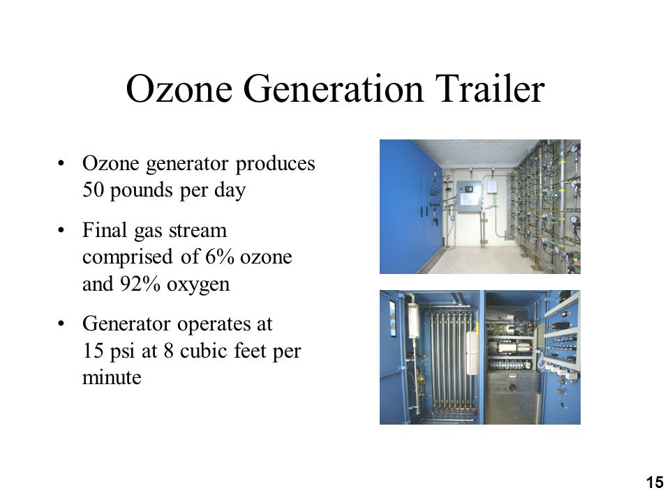 15 Ozone Generation Trailer Ozone generator produces 50 pounds per day Final gas stream comprised of 6% ozone and 92% oxygen Generator operates at 15 psi at 8 cubic feet per minute
