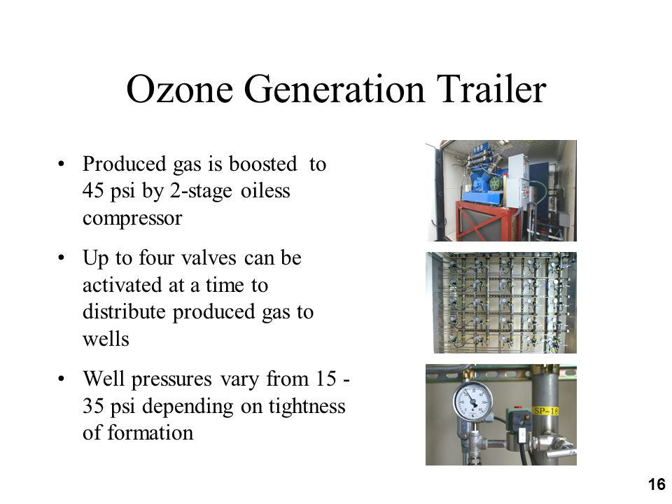 16 Ozone Generation Trailer Produced gas is boosted to 45 psi by 2-stage oiless compressor Up to four valves can be activated at a time to distribute produced gas to wells Well pressures vary from 15 - 35 psi depending on tightness of formation