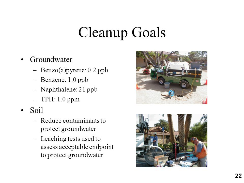 22 Cleanup Goals Groundwater –Benzo(a)pyrene: 0.2 ppb –Benzene: 1.0 ppb –Naphthalene: 21 ppb –TPH: 1.0 ppm Soil –Reduce contaminants to protect groundwater –Leaching tests used to assess acceptable endpoint to protect groundwater