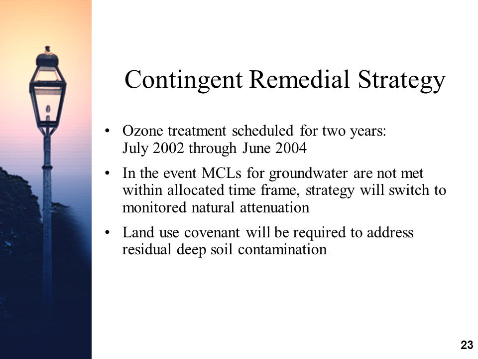 23 Contingent Remedial Strategy Ozone treatment scheduled for two years: July 2002 through June 2004 In the event MCLs for groundwater are not met within allocated time frame, strategy will switch to monitored natural attenuation Land use covenant will be required to address residual deep soil contamination