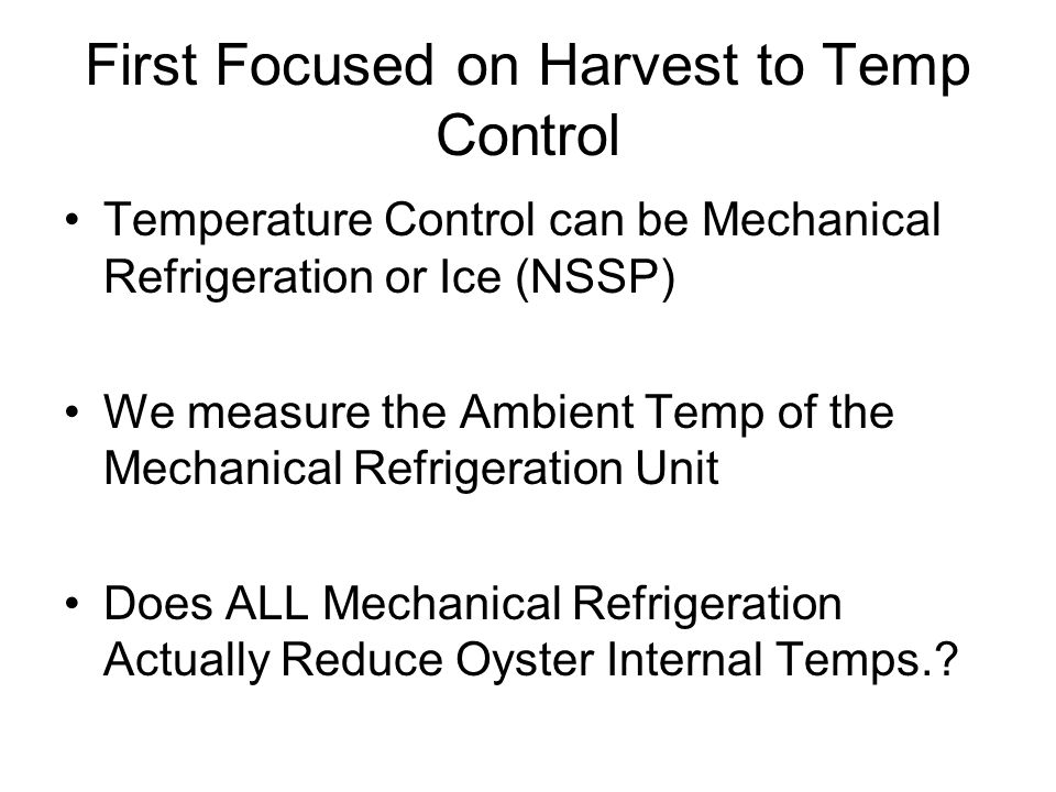 First Focused on Harvest to Temp Control Temperature Control can be Mechanical Refrigeration or Ice (NSSP) We measure the Ambient Temp of the Mechanical Refrigeration Unit Does ALL Mechanical Refrigeration Actually Reduce Oyster Internal Temps.