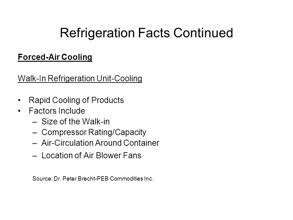 Refrigeration Facts Continued Forced-Air Cooling Walk-In Refrigeration Unit-Cooling Rapid Cooling of Products Factors Include –Size of the Walk-in –Compressor Rating/Capacity –Air-Circulation Around Container –Location of Air Blower Fans Source: Dr.
