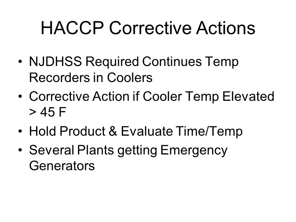 HACCP Corrective Actions NJDHSS Required Continues Temp Recorders in Coolers Corrective Action if Cooler Temp Elevated > 45 F Hold Product & Evaluate Time/Temp Several Plants getting Emergency Generators