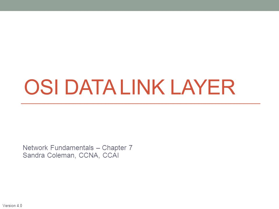 Version 4.0 OSI DATA LINK LAYER Network Fundamentals – Chapter 7 Sandra Coleman, CCNA, CCAI