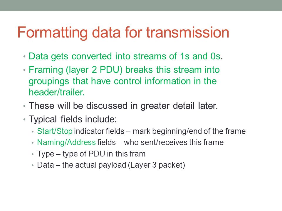 Formatting data for transmission Data gets converted into streams of 1s and 0s. Framing (layer 2 PDU) breaks this stream into groupings that have cont