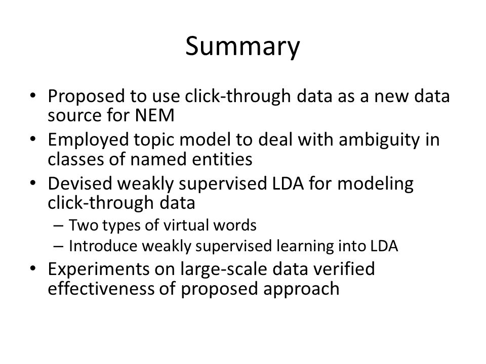 Summary Proposed to use click-through data as a new data source for NEM Employed topic model to deal with ambiguity in classes of named entities Devised weakly supervised LDA for modeling click-through data – Two types of virtual words – Introduce weakly supervised learning into LDA Experiments on large-scale data verified effectiveness of proposed approach
