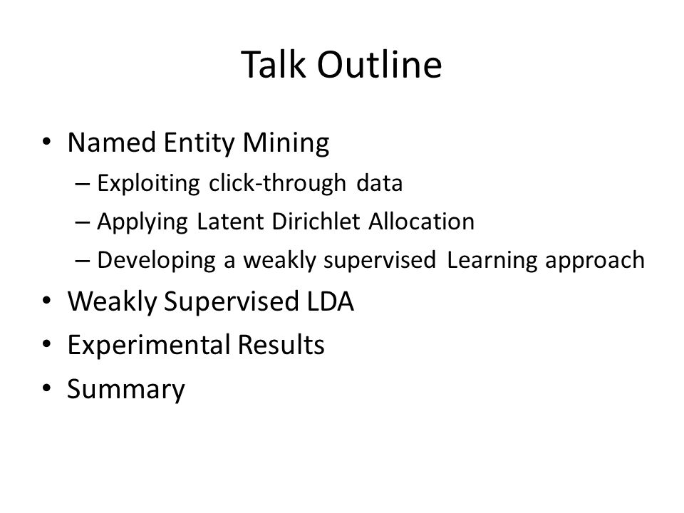 Talk Outline Named Entity Mining – Exploiting click-through data – Applying Latent Dirichlet Allocation – Developing a weakly supervised Learning approach Weakly Supervised LDA Experimental Results Summary