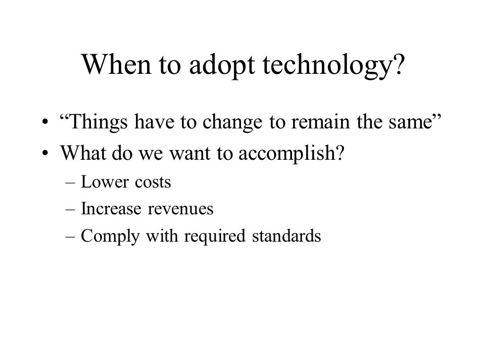 When to adopt technology. Things have to change to remain the same What do we want to accomplish.