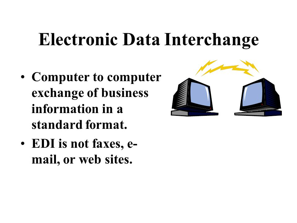 Electronic Data Interchange Computer to computer exchange of business information in a standard format.