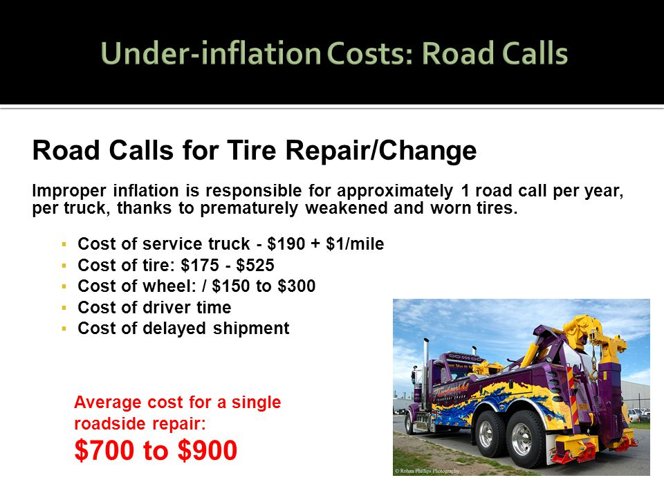 Road Calls for Tire Repair/Change Improper inflation is responsible for approximately 1 road call per year, per truck, thanks to prematurely weakened and worn tires.