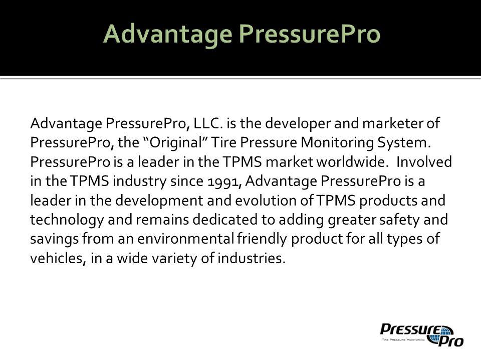 "Advantage PressurePro, LLC. is the developer and marketer of PressurePro, the ""Original"" Tire Pressure Monitoring System. PressurePro is a leader in t"
