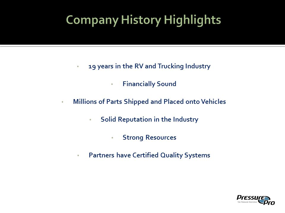 19 years in the RV and Trucking Industry Financially Sound Millions of Parts Shipped and Placed onto Vehicles Solid Reputation in the Industry Strong Resources Partners have Certified Quality Systems