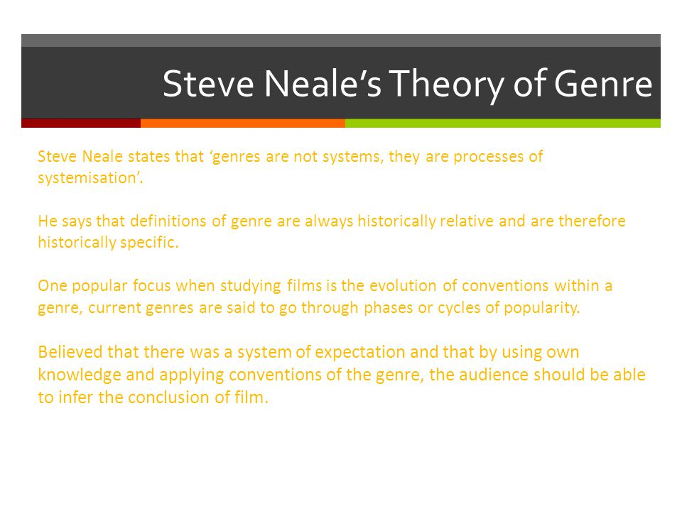 Steve Neale's Theory of Genre Steve Neale states that 'genres are not systems, they are processes of systemisation'.