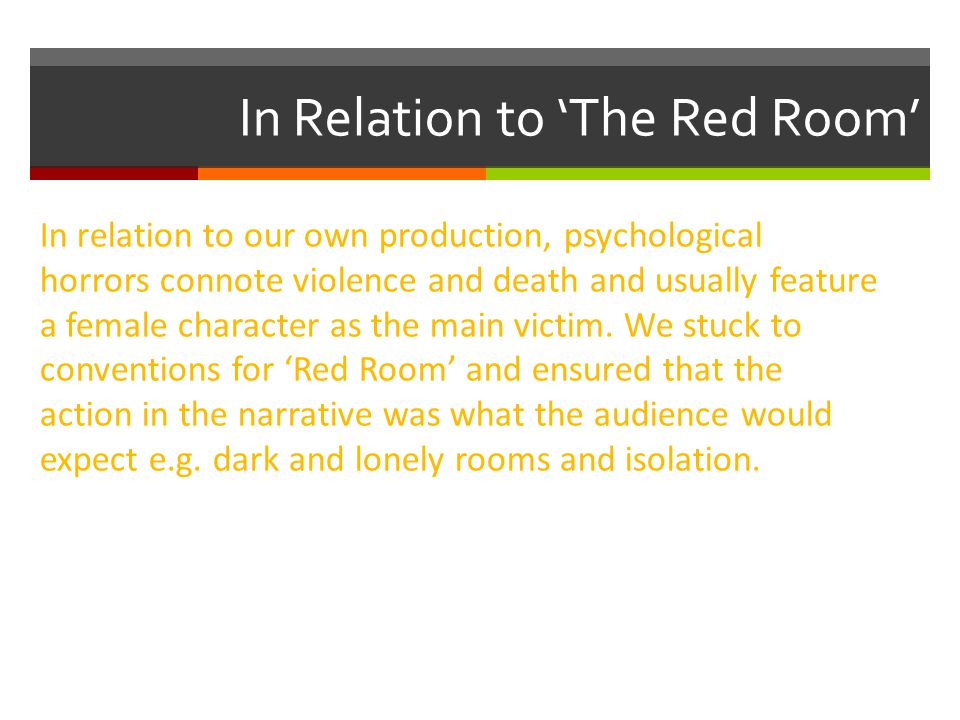 In Relation to 'The Red Room' In relation to our own production, psychological horrors connote violence and death and usually feature a female character as the main victim.