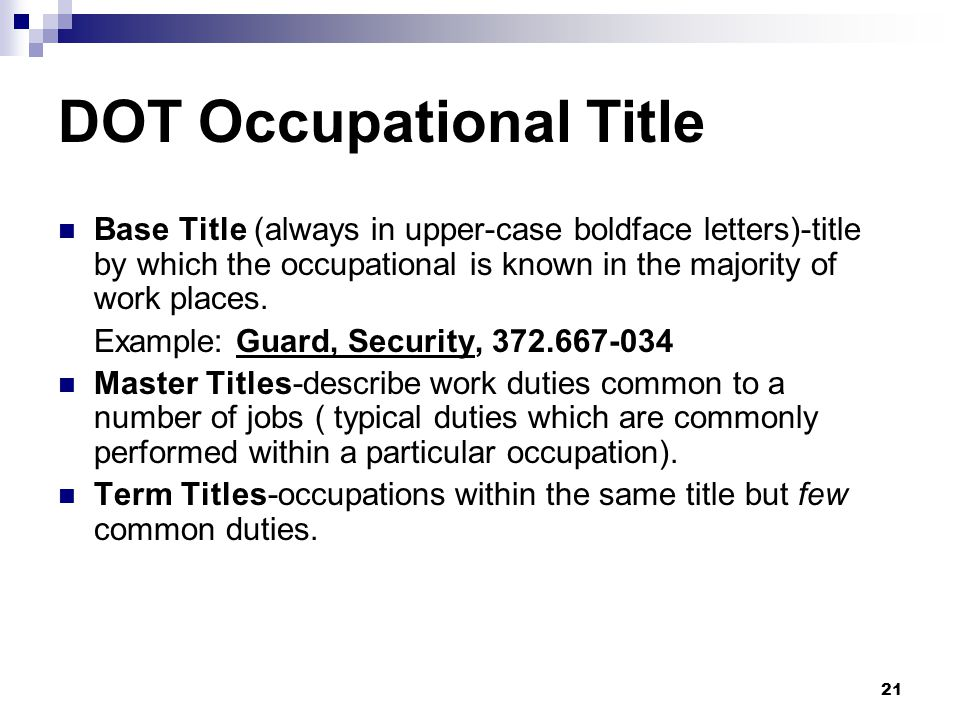 21 DOT Occupational Title Base Title (always in upper-case boldface letters)-title by which the occupational is known in the majority of work places.