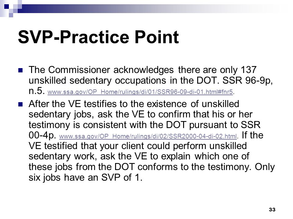 33 SVP-Practice Point The Commissioner acknowledges there are only 137 unskilled sedentary occupations in the DOT. SSR 96-9p, n.5. www.ssa.gov/OP_Home