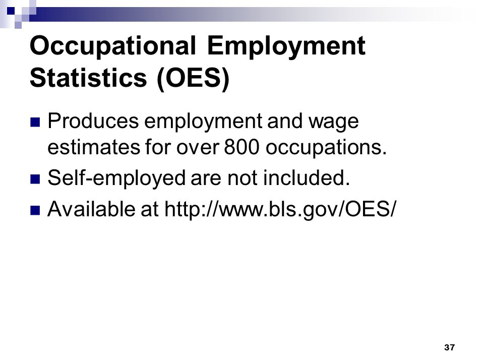 37 Occupational Employment Statistics (OES) Produces employment and wage estimates for over 800 occupations. Self-employed are not included. Available