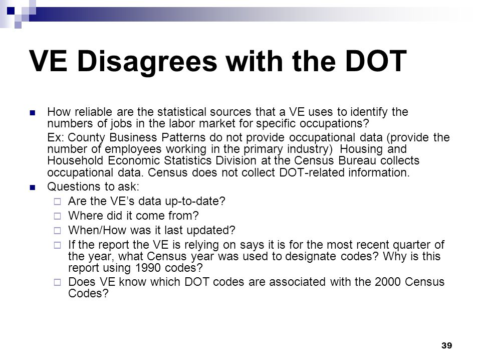 39 VE Disagrees with the DOT How reliable are the statistical sources that a VE uses to identify the numbers of jobs in the labor market for specific