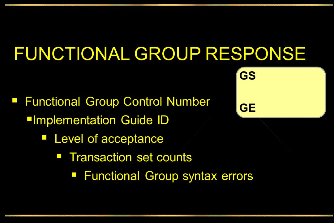 FUNCTIONAL GROUP RESPONSE  Functional Group Control Number  Implementation Guide ID  Level of acceptance  Transaction set counts  Functional Group syntax errors GS GE