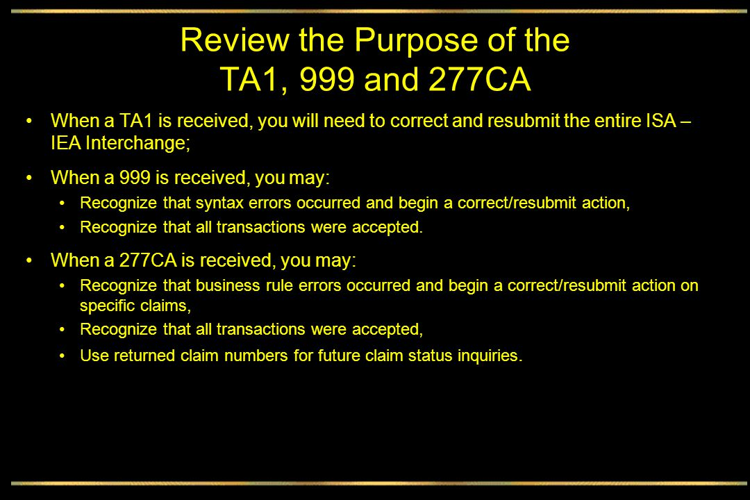 Review the Purpose of the TA1, 999 and 277CA When a TA1 is received, you will need to correct and resubmit the entire ISA – IEA Interchange; When a 999 is received, you may: Recognize that syntax errors occurred and begin a correct/resubmit action, Recognize that all transactions were accepted.