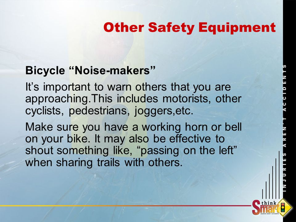 Other Safety Equipment Bicycle Noise-makers It's important to warn others that you are approaching.This includes motorists, other cyclists, pedestrians, joggers,etc.