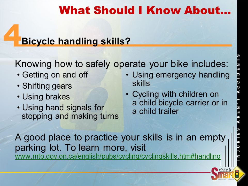 Knowing how to safely operate your bike includes: A good place to practice your skills is in an empty parking lot.