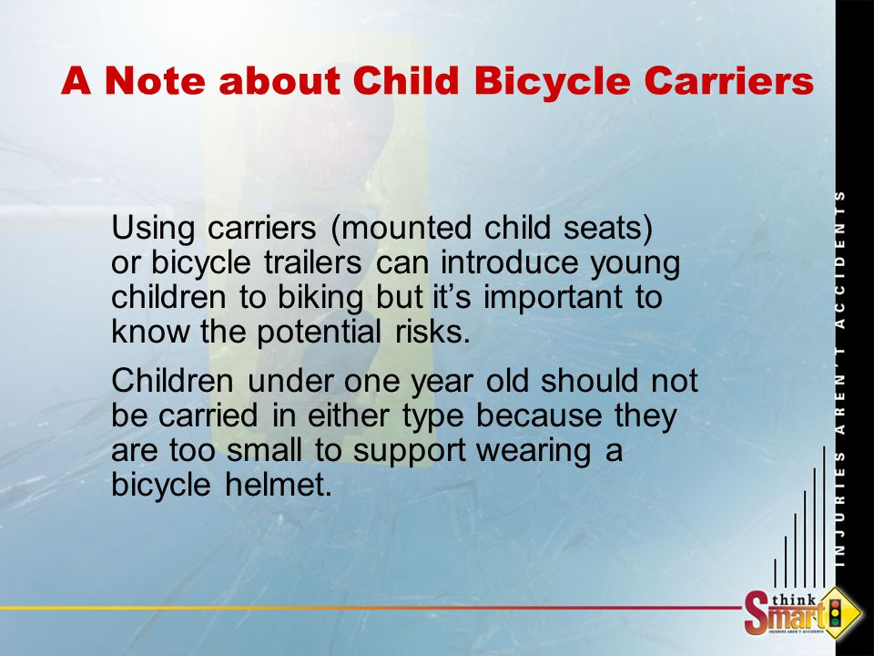 A Note about Child Bicycle Carriers Using carriers (mounted child seats) or bicycle trailers can introduce young children to biking but it's important to know the potential risks.