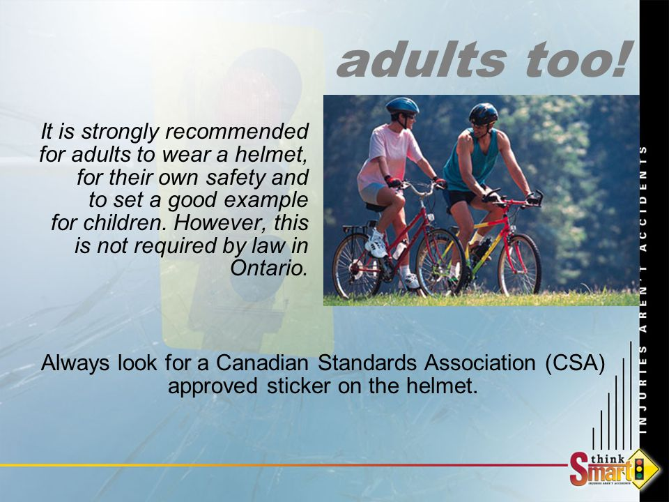 It is strongly recommended for adults to wear a helmet, for their own safety and to set a good example for children.