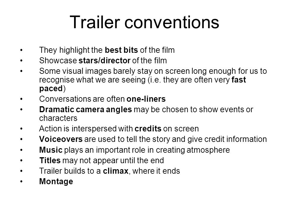 Trailer conventions They highlight the best bits of the film Showcase stars/director of the film Some visual images barely stay on screen long enough for us to recognise what we are seeing (i.e.