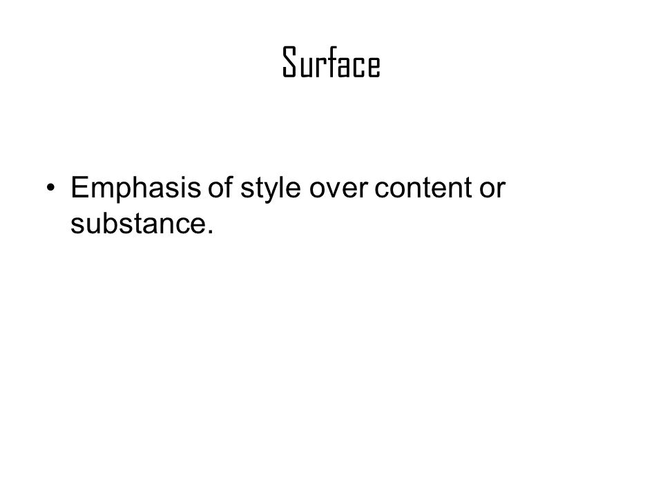 Surface Emphasis of style over content or substance.