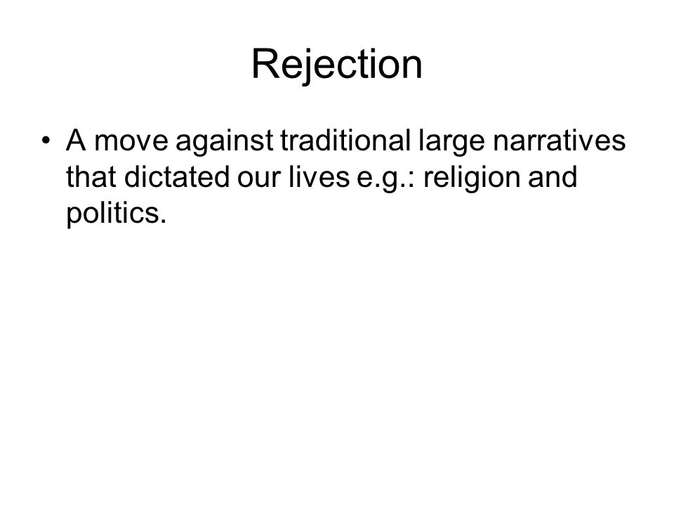 Rejection A move against traditional large narratives that dictated our lives e.g.: religion and politics.