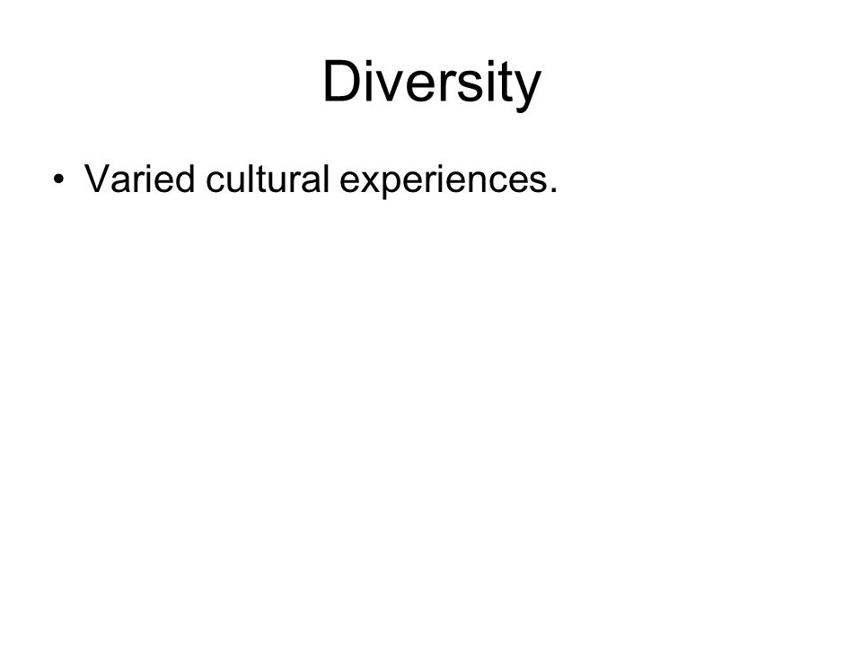 Diversity Varied cultural experiences.
