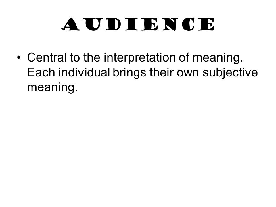 Audience Central to the interpretation of meaning.
