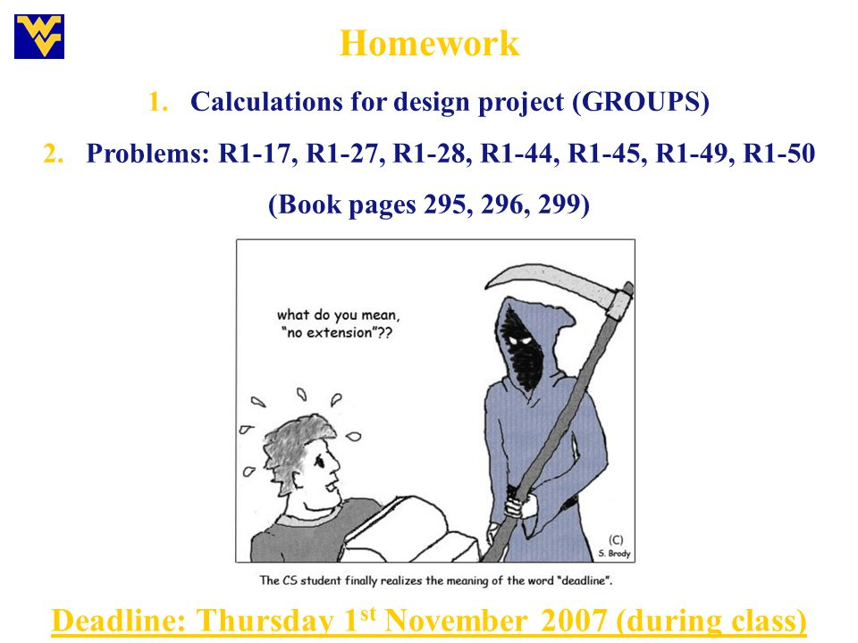 Homework 1.Calculations for design project (GROUPS) 2.Problems: R1-17, R1-27, R1-28, R1-44, R1-45, R1-49, R1-50 (Book pages 295, 296, 299) Deadline: T