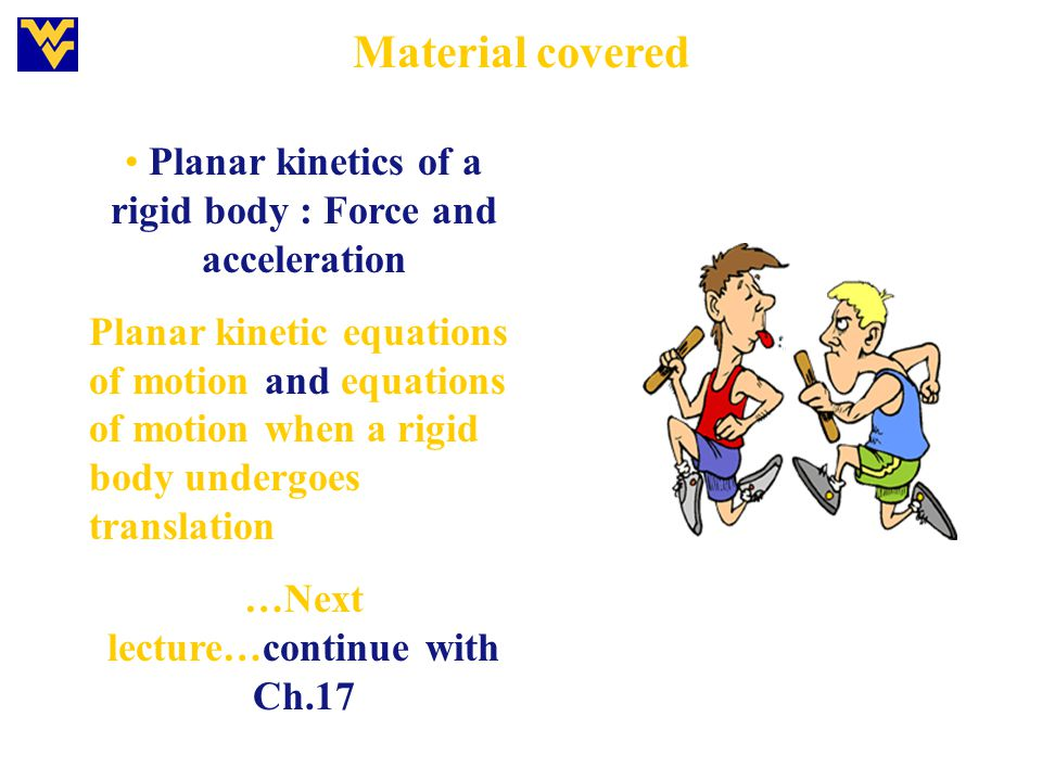 Material covered Planar kinetics of a rigid body : Force and acceleration Planar kinetic equations of motion and equations of motion when a rigid body