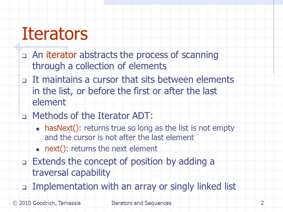 Iterators and Sequences2 Iterators  An iterator abstracts the process of scanning through a collection of elements  It maintains a cursor that sits between elements in the list, or before the first or after the last element  Methods of the Iterator ADT: hasNext(): returns true so long as the list is not empty and the cursor is not after the last element next(): returns the next element  Extends the concept of position by adding a traversal capability  Implementation with an array or singly linked list © 2010 Goodrich, Tamassia