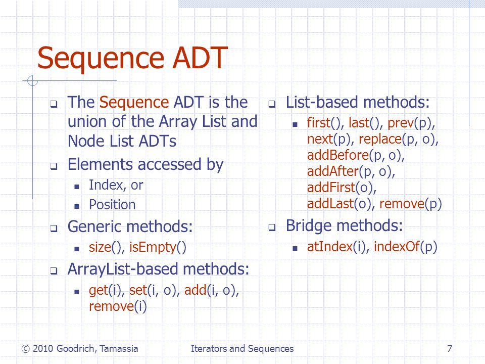 Iterators and Sequences7 Sequence ADT  The Sequence ADT is the union of the Array List and Node List ADTs  Elements accessed by Index, or Position  Generic methods: size(), isEmpty()  ArrayList-based methods: get(i), set(i, o), add(i, o), remove(i)  List-based methods: first(), last(), prev(p), next(p), replace(p, o), addBefore(p, o), addAfter(p, o), addFirst(o), addLast(o), remove(p)  Bridge methods: atIndex(i), indexOf(p) © 2010 Goodrich, Tamassia