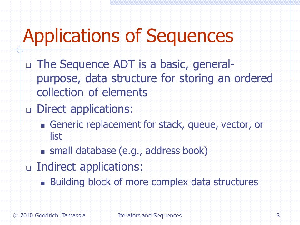 Iterators and Sequences8 Applications of Sequences  The Sequence ADT is a basic, general- purpose, data structure for storing an ordered collection of elements  Direct applications: Generic replacement for stack, queue, vector, or list small database (e.g., address book)  Indirect applications: Building block of more complex data structures © 2010 Goodrich, Tamassia