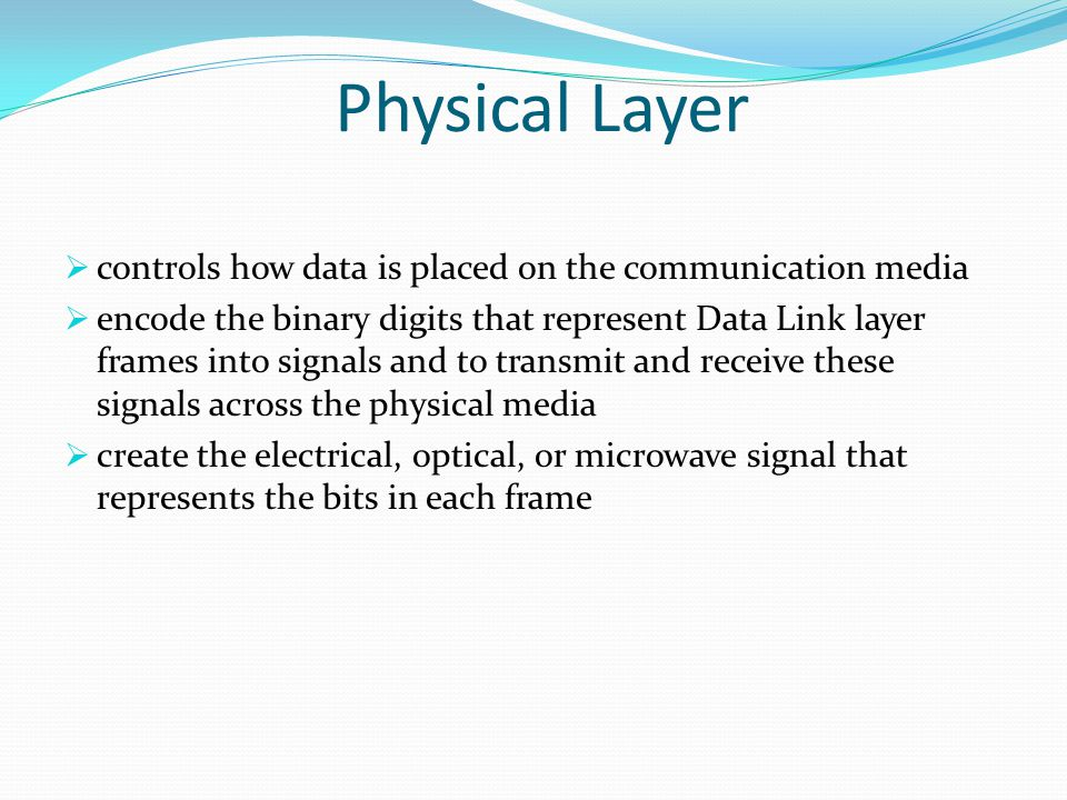 Physical Layer  controls how data is placed on the communication media  encode the binary digits that represent Data Link layer frames into signals and to transmit and receive these signals across the physical media  create the electrical, optical, or microwave signal that represents the bits in each frame