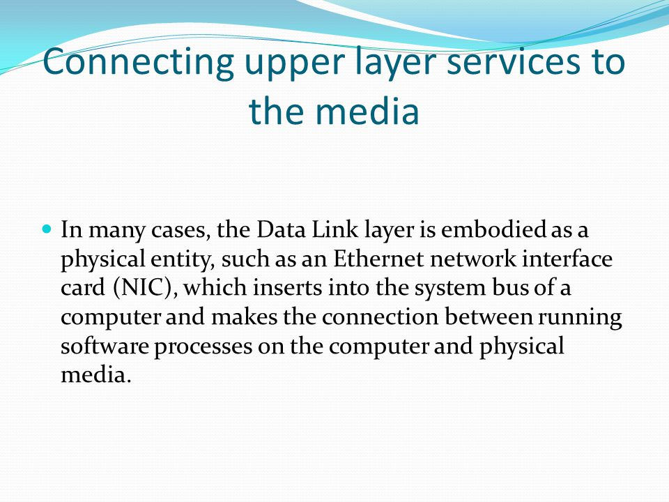 Connecting upper layer services to the media In many cases, the Data Link layer is embodied as a physical entity, such as an Ethernet network interface card (NIC), which inserts into the system bus of a computer and makes the connection between running software processes on the computer and physical media.