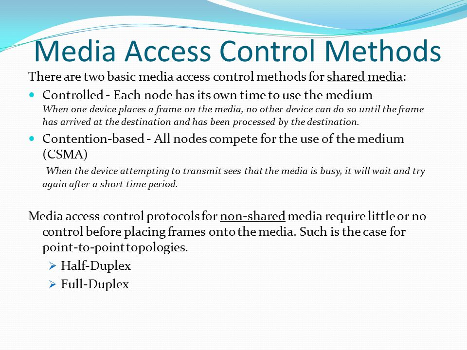 Media Access Control Methods There are two basic media access control methods for shared media: Controlled - Each node has its own time to use the medium When one device places a frame on the media, no other device can do so until the frame has arrived at the destination and has been processed by the destination.