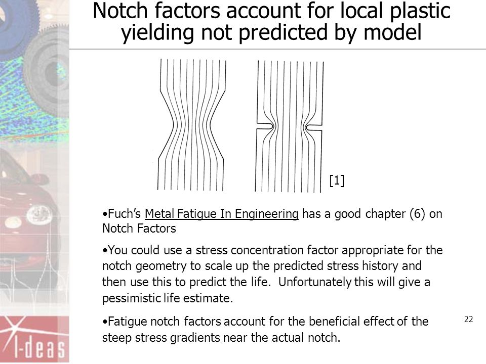 22 Notch factors account for local plastic yielding not predicted by model Fuch's Metal Fatigue In Engineering has a good chapter (6) on Notch Factors