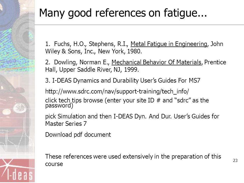 23 Many good references on fatigue... 1. Fuchs, H.O., Stephens, R.I., Metal Fatigue in Engineering, John Wiley & Sons, Inc., New York, 1980. 2. Dowlin