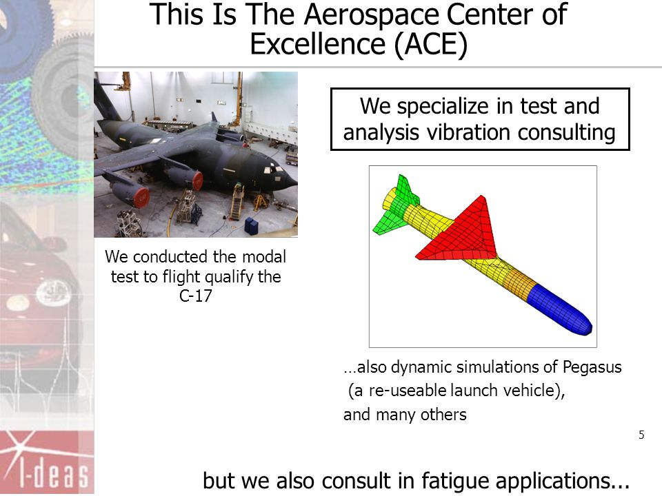 5 This Is The Aerospace Center of Excellence (ACE) We conducted the modal test to flight qualify the C-17 but we also consult in fatigue applications.