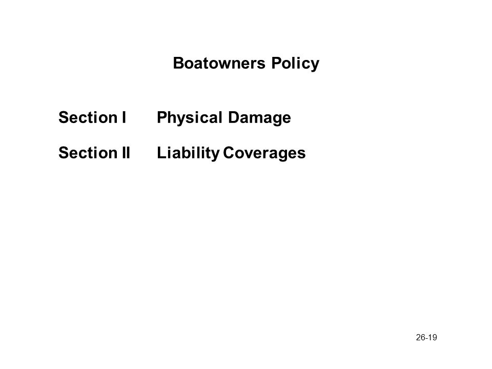 26-20 Boatowners Policy Section I Physical Damage Coverages 1.The motor(s) described in the declarations, including remote controls and batteries 2.The boat described in the declarations, including its permanently attached equipment 3.The trailer described in the declarations if designed for the transportation of the boat 4.Equipment and accessories manufactured for marine use