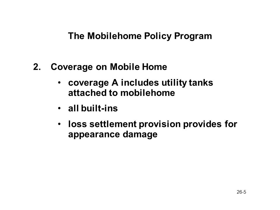 26-6 The Mobilehome Policy Program 3.Coverage on Personal Property standard amount of contents coverage is 40% of Coverage A rationale is that many normal contents items are built-in to mobilehomes
